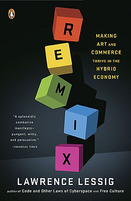 Remix: Making Art and Commerce Thrive in the Hybrid Economy - Lessig, Lawrence