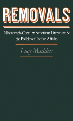Removals: Nineteenth-Century American Literature and the Politics of Indian Affairs - Maddox, Lucy, Professor