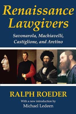 Renaissance Lawgivers: Savonarola, Machiavelli, Castiglione and Aretino - Ledeen, Michael Arthur, and Roeder, Ralph (Editor)