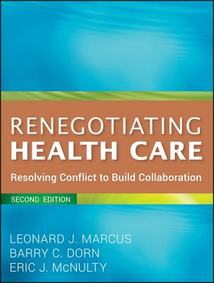 Renegotiating Health Care: Resolving Conflict to Build Collaboration - Marcus, Leonard J, and Dorn, Barry C, and McNulty, Eric J
