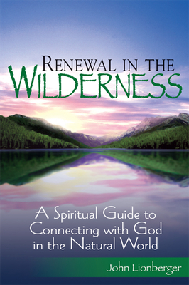 Renewal in the Wilderness: A Spiritual Guide to Connecting with God in the Natural World - Lionberger, John