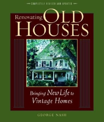 Renovating Old Houses: Bringing New Life to Vintage Homes - Nash, George