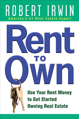 Rent to Own: Use Your Rent Money to Get Started Owning Real Estate - Irwin, Robert