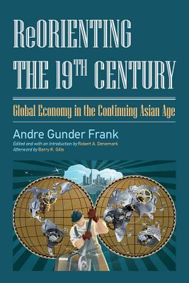 Reorienting the 19th Century: Global Economy in the Continuing Asian Age - Frank, Andre Gunder, and Denemark, Robert a (Editor)