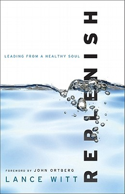 Replenish: Leading from a Healthy Soul - Witt, Lance, and Ortberg, John (Foreword by)