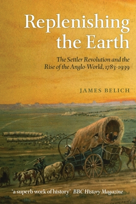 Replenishing the Earth: The Settler Revolution and the Rise of the Angloworld - Belich, James