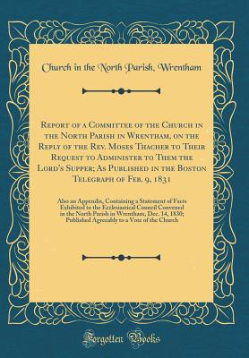 Report of a Committee of the Church in the North Parish in Wrentham, on the Reply of the REV. Moses Thacher to Their Request to Administer to Them the Lord's Supper; As Published in the Boston Telegraph of Feb. 9, 1831: Also an Appendix, Containing a Stat - Wrentham, Church In the North Parish