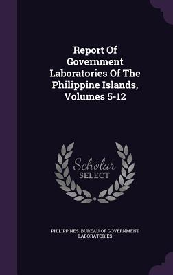 Report of Government Laboratories of the Philippine Islands, Volumes 5-12 - Philippines Bureau of Government Labora (Creator)