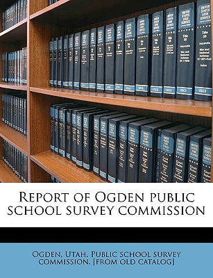 Report of Ogden Public School Survey Commission - Ogden, Utah Public School Survey Commis (Creator)