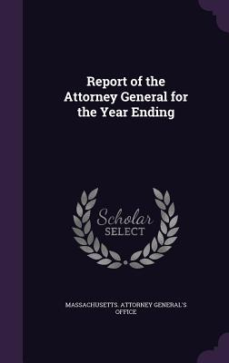 Report of the Attorney General for the Year Ending - Massachusetts Attorney General's Offic (Creator)