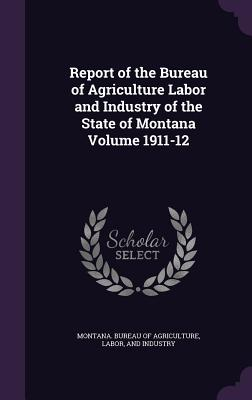 Report of the Bureau of Agriculture Labor and Industry of the State of Montana Volume 1911-12 - Montana Bureau of Agriculture, Labor A (Creator)