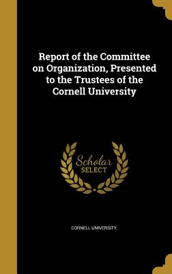 Report of the Committee on Organization, Presented to the Trustees of the Cornell University - Cornell University (Creator)