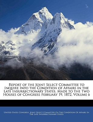 Report of the Joint Select Committee to Inquire Into the Condition of Affairs in the Late Insurrectionary States, Made to the Two Houses of Congress February 19, 1872, Volume 6 - United States Congress Joint Select Com, States Congress Joint Select Com (Creator)