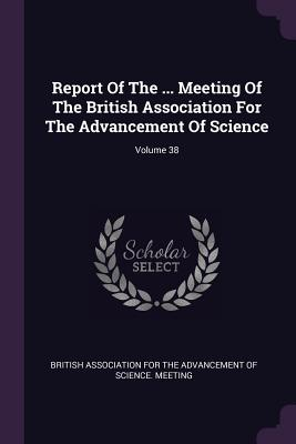 Report of the ... Meeting of the British Association for the Advancement of Science; Volume 38 - British Association for the Advancement (Creator)