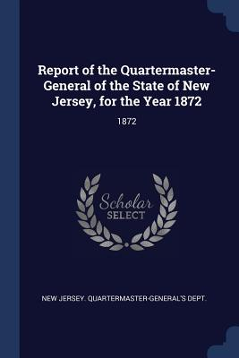 Report of the Quartermaster- General of the State of New Jersey, for the Year 1872: 1872 - New Jersey Quartermaster-General's Dept (Creator)