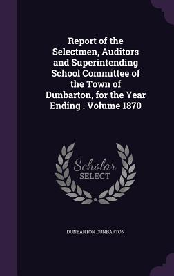Report of the Selectmen, Auditors and Superintending School Committee of the Town of Dunbarton, for the Year Ending . Volume 1870 - Dunbarton, Dunbarton
