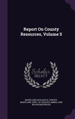 Report on County Resources, Volume 5 - Maryland Geological Survey (Creator), and Maryland Dept of Geology, Mines And W (Creator)