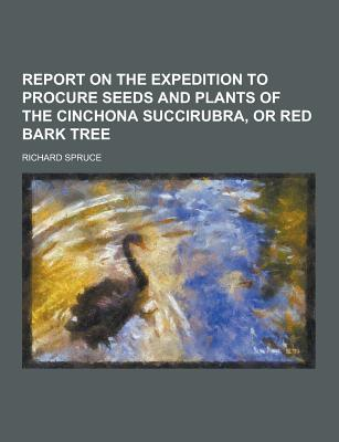 Report on the Expedition to Procure Seeds and Plants of the Cinchona Succirubra, or Red Bark Tree - Spruce, Richard