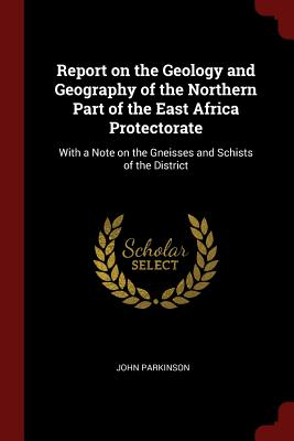 Report on the Geology and Geography of the Northern Part of the East Africa Protectorate: With a Note on the Gneisses and Schists of the District - Parkinson, John, Dr.