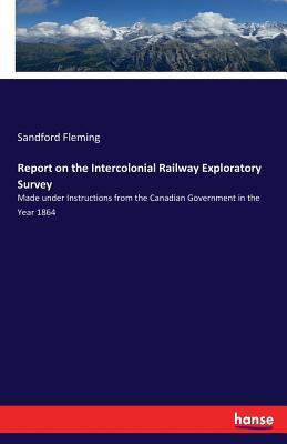 Report on the Intercolonial Railway Exploratory Survey - Fleming, Sandford