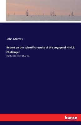 Report on the Scientific Results of the Voyage of H.M.S. Challenger - Murray, John