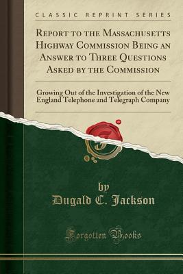 Report to the Massachusetts Highway Commission Being an Answer to Three Questions Asked by the Commission: Growing Out of the Investigation of the New England Telephone and Telegraph Company (Classic Reprint) - Jackson, Dugald C