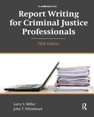 Report Writing for Criminal Justice Professionals - Miller, Larry S., and Whitehead, John T.