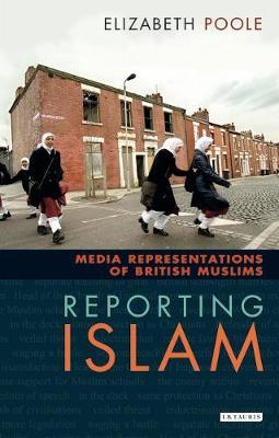 Reporting Islam: Media Representations and British Muslims - Poole, Elizabeth