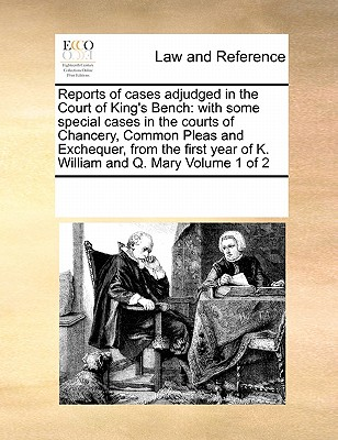 Reports of Cases Adjudged in the Court of King's Bench; With Some Special Cases in the Courts of Chancery, Common Pleas and Exchequer, from the First Year of K. William and Q. Mary, to the Tenth Year of Queen Anne. the Third Edition Volume 1 of 3 - Multiple Contributors