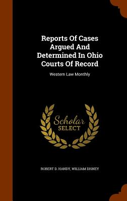 Reports of Cases Argued and Determined in Ohio Courts of Record: Western Law Monthly - Handy, Robert D, and Disney, William
