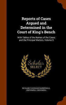 Reports of Cases Argued and Determined in the Court of King's Bench: With Tables of the Names of the Cases and the Principal Matters, Volume 9 - Barnewall, Richard Vaughan, and Cresswell, Cresswell