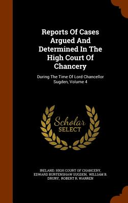 Reports of Cases Argued and Determined in the High Court of Chancery: During the Time of Lord Chancellor Sugden, Volume 4 - Ireland High Court of Chancery (Creator), and Edward Burtenshaw Sugden (Creator), and William B Drury (Creator)