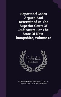 Reports of Cases Argued and Determined in the Superior Court of Judicature for the State of New-Hampshire, Volume 12 - New Hampshire Superior Court of Judicat (Creator), and W M Richardson (Creator)