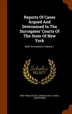 Reports of Cases Argued and Determined in the Surrogates' Courts of the State of New York: With Annotations, Volume 1 - Power, John, and New York (State) Surrogates' Courts (Creator)
