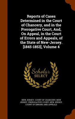Reports of Cases Determined in the Court of Chancery, and in the Prerogative Court, And, on Appeal, in the Court of Errors and Appeals, of the State of New-Jersey. [1845-1853], Volume 4 - New Jersey Court of Chancery (Creator)