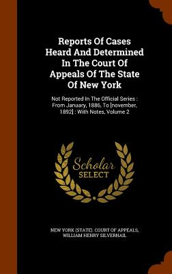Reports of Cases Heard and Determined in the Court of Appeals of the State of New York: Not Reported in the Official Series: From January, 1886, to [November, 1892]: With Notes, Volume 2 - New York (State) Court of Appeals (Creator), and William Henry Silvernail (Creator)