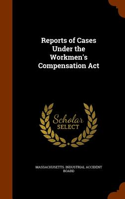 Reports of Cases Under the Workmen's Compensation ACT - Massachusetts Industrial Accident Board (Creator)