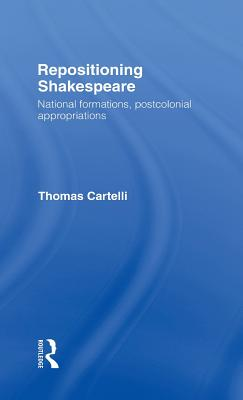 Repositioning Shakespeare: National Formations, Postcolonial Appropriations - Cartelli, Thomas