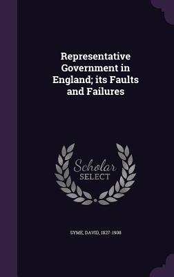 Representative Government in England; Its Faults and Failures - Syme, David