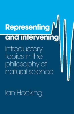 Representing and Intervening: Introductory Topics in the Philosophy of Natural Science - Hacking, Ian