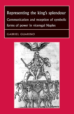 Representing the King's Splendour: Communication and Reception of Symbolic Forms of Power in Viceregal Naples - Guarino, Gabriel