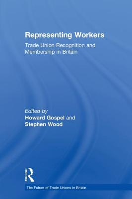 Representing Workers: Trade Union Recognition and Membership in Britain - Gospel, Howard (Editor), and Wood, Stephen (Editor)