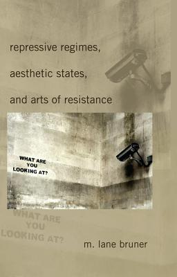 Repressive Regimes, Aesthetic States, and Arts of Resistance - Bruner, M Lane
