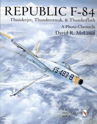 Republic F-84: Thunderjet, Thunderstreak, & Thunderflash/A Photo Chronicle - McLaren, David R