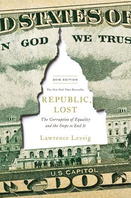 Republic, Lost: How Money Corrupts Congress--And a Plan to Stop It - Lessig, Lawrence