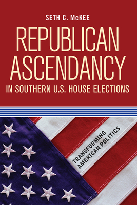 Republican Ascendancy in Southern U.S. House Elections - McKee, Seth C