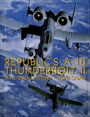 Republic's A-10 Thunderbolt II: A Pictorial History - Logan, Don