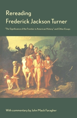 "Rereading Frederick Jackson Turner: ""The Significance of the Frontier in American History"" and Other Essays - Turner, Frederick Jackson, and Faragher, John (Editor), and Faragher, John Mack, Professor (Commentaries by)"