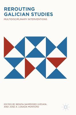Rerouting Galician Studies: Multidisciplinary Interventions - Sampedro Vizcaya, Benita (Editor), and Losada Montero, Jose a (Editor)
