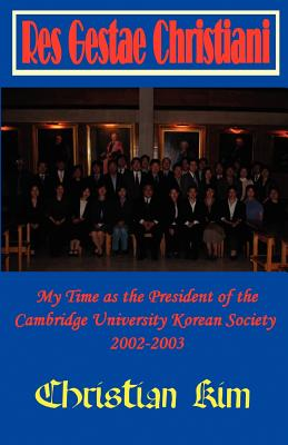 Res Gestae Christiani: My Time as the President of the Cambridge University Korean Society 2002-2003 - Kim, Christian